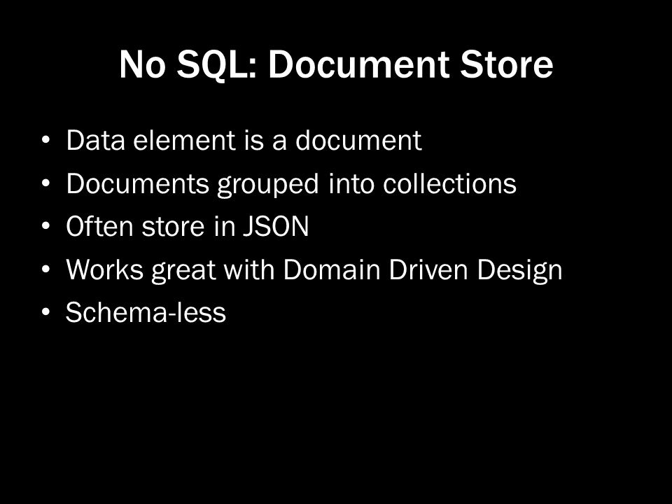 No SQL: Document Store Data element is a document Documents grouped into collections Often store in JSON Works great with Domain Driven Design Schema-