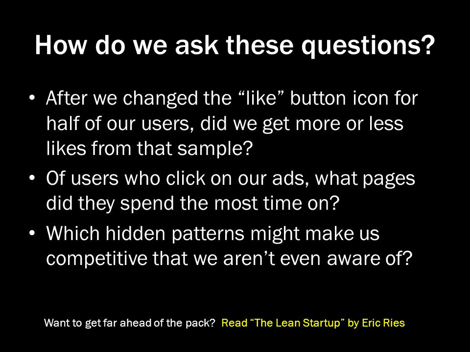 How do we ask these questions? After we changed the like button icon for half of our users, did we get more or less likes from that sample? Of users w