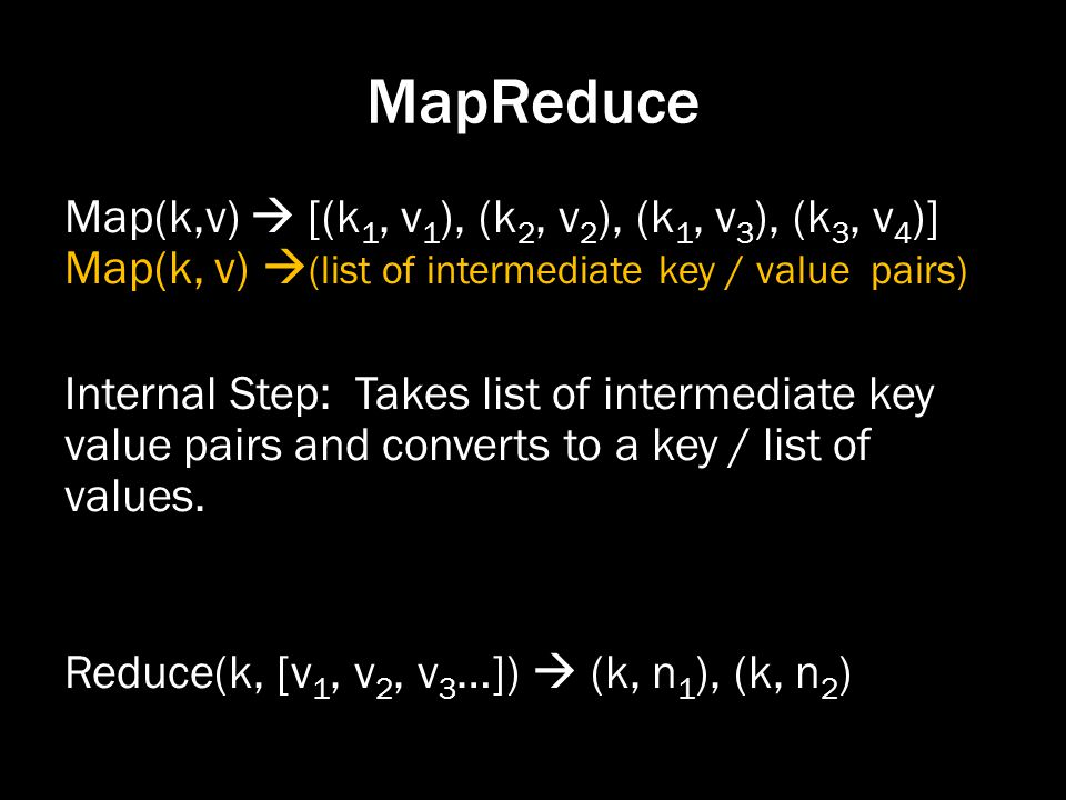 MapReduce Map(k,v) [(k 1, v 1 ), (k 2, v 2 ), (k 1, v 3 ), (k 3, v 4 )] Map(k, v) (list of intermediate key / value pairs) Internal Step: Takes list of intermediate key value pairs and converts to a key / list of values.
