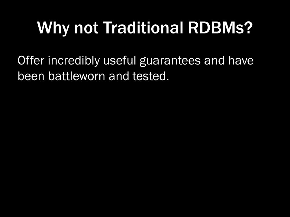 Why not Traditional RDBMs? Offer incredibly useful guarantees and have been battleworn and tested.