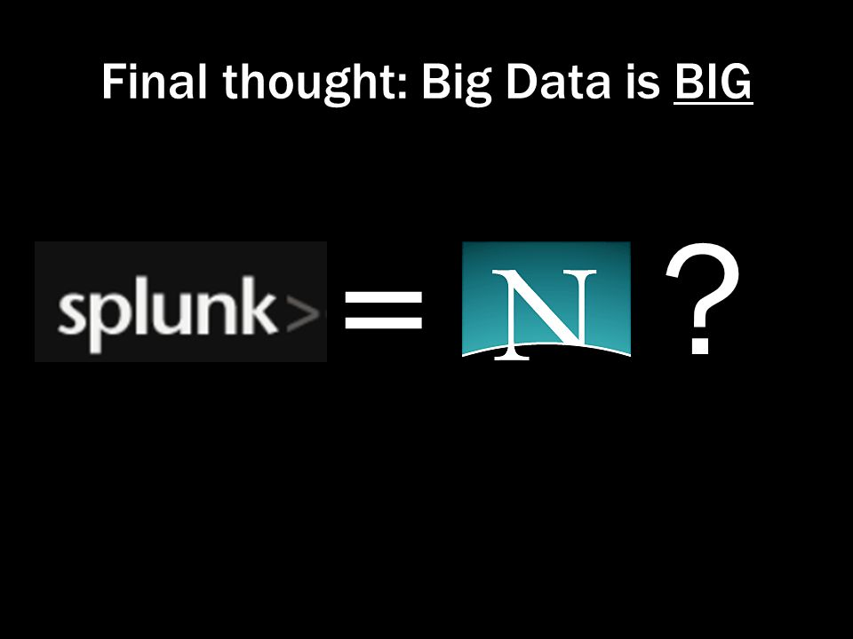 Final thought: Big Data is BIG = ?