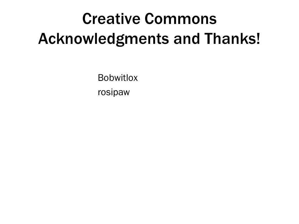 Creative Commons Acknowledgments and Thanks! Bobwitlox rosipaw