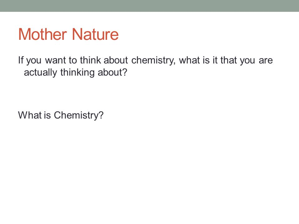 Mother Nature If you want to think about chemistry, what is it that you are actually thinking about.