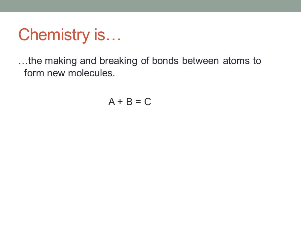 Chemistry is… …the making and breaking of bonds between atoms to form new molecules. A + B = C