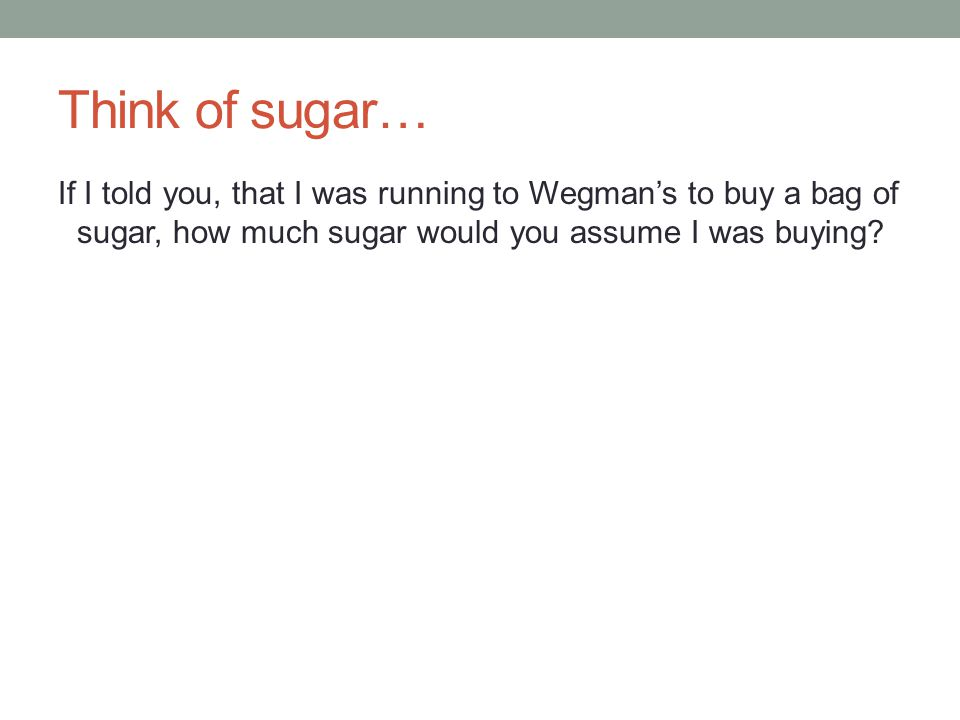Think of sugar… If I told you, that I was running to Wegmans to buy a bag of sugar, how much sugar would you assume I was buying