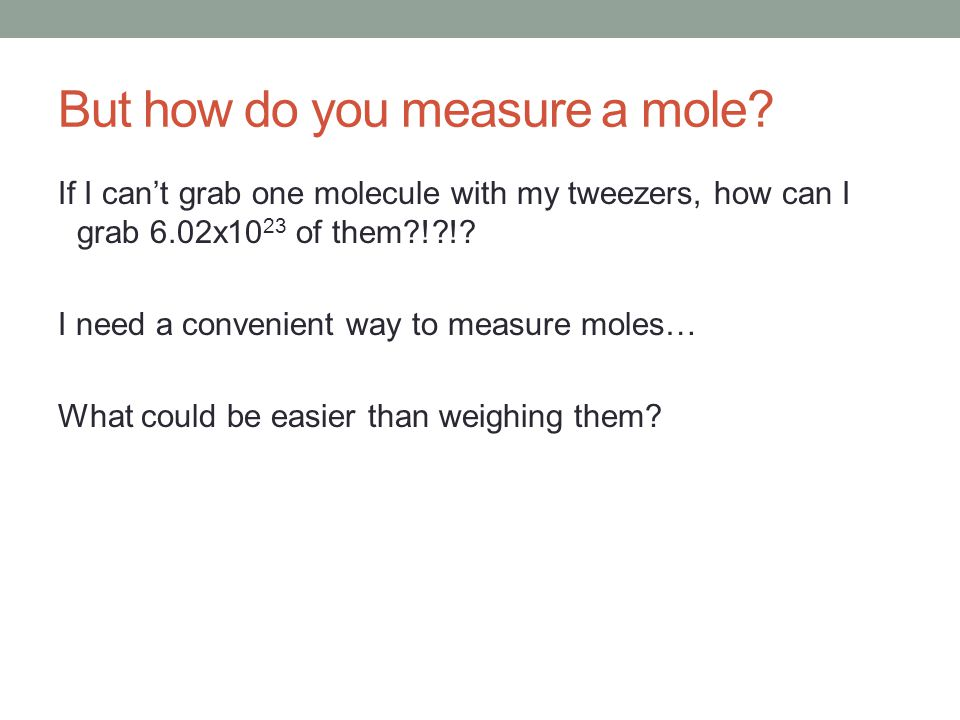 But how do you measure a mole? If I cant grab one molecule with my tweezers, how can I grab 6.02x10 23 of them?!?!? I need a convenient way to measure