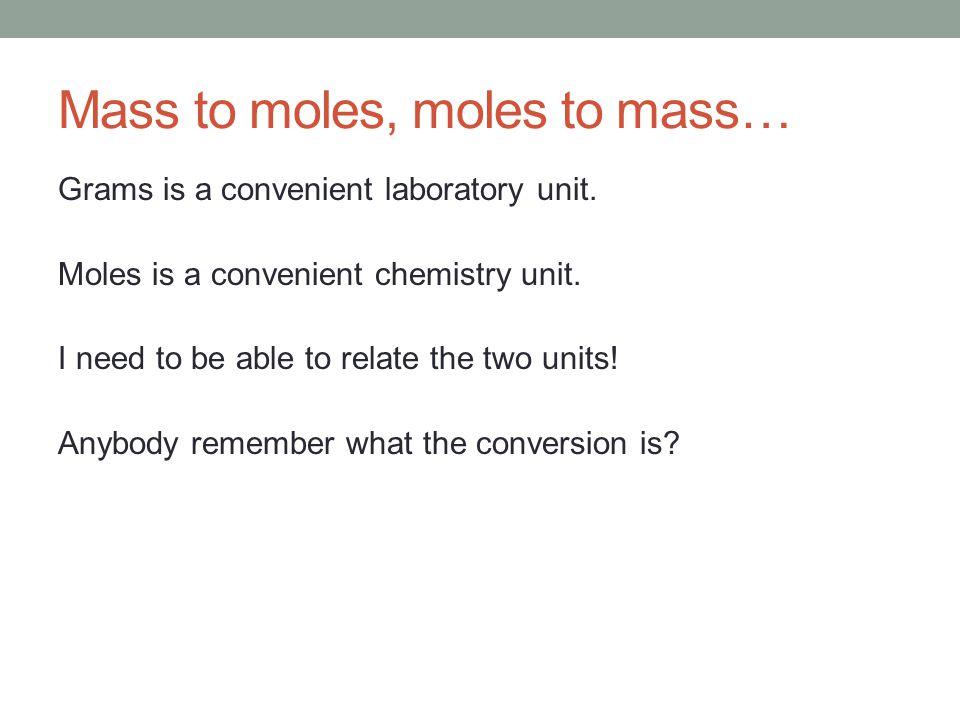 Mass to moles, moles to mass… Grams is a convenient laboratory unit.