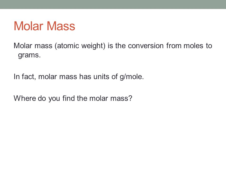Molar Mass Molar mass (atomic weight) is the conversion from moles to grams.