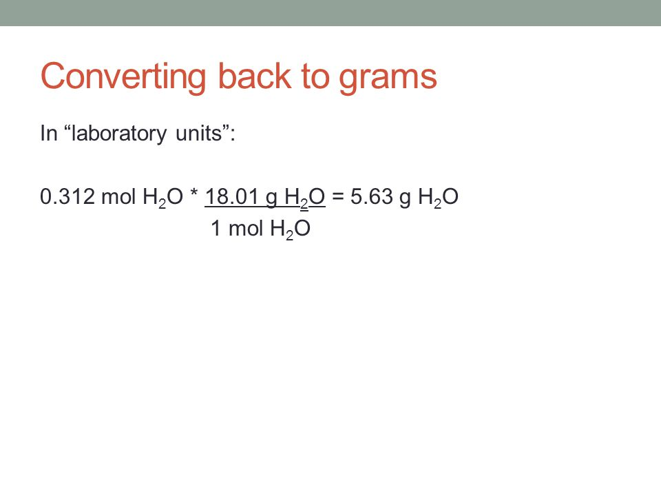Converting back to grams In laboratory units: 0.312 mol H 2 O * 18.01 g H 2 O = 5.63 g H 2 O 1 mol H 2 O