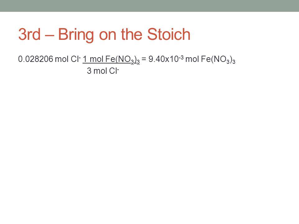 3rd – Bring on the Stoich 0.028206 mol Cl - 1 mol Fe(NO 3 ) 3 = 9.40x10 -3 mol Fe(NO 3 ) 3 3 mol Cl -