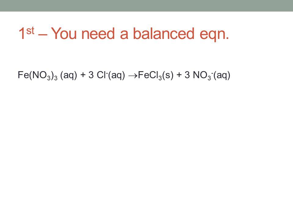 1 st – You need a balanced eqn. Fe(NO 3 ) 3 (aq) + 3 Cl - (aq) FeCl 3 (s) + 3 NO 3 - (aq)