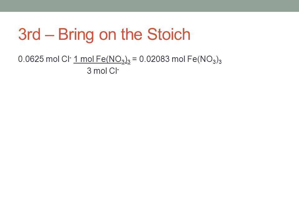 3rd – Bring on the Stoich 0.0625 mol Cl - 1 mol Fe(NO 3 ) 3 = 0.02083 mol Fe(NO 3 ) 3 3 mol Cl -