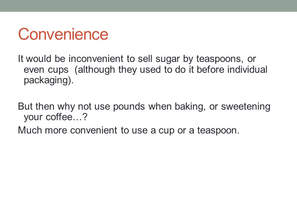 Convenience It would be inconvenient to sell sugar by teaspoons, or even cups (although they used to do it before individual packaging).