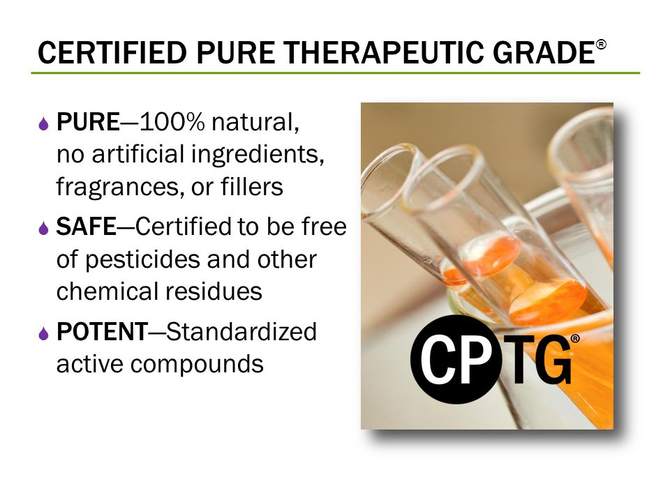 CERTIFIED PURE THERAPEUTIC GRADE ® PURE100% natural, no artificial ingredients, fragrances, or fillers SAFECertified to be free of pesticides and othe