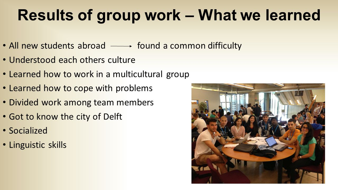 Results of group work – What we learned All new students abroad found a common difficulty Understood each others culture Learned how to work in a multicultural group Learned how to cope with problems Divided work among team members Got to know the city of Delft Socialized Linguistic skills