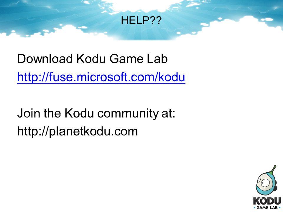 HELP?? Download Kodu Game Lab http://fuse.microsoft.com/kodu Join the Kodu community at: http://planetkodu.com