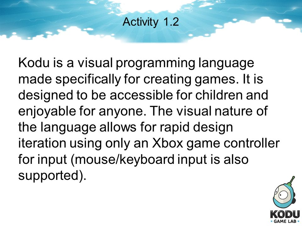Activity 1.2 Kodu is a visual programming language made specifically for creating games. It is designed to be accessible for children and enjoyable fo