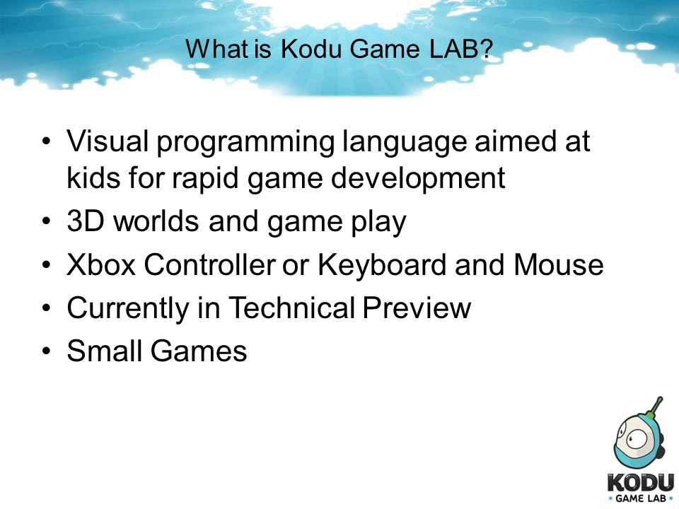 What is Kodu Game LAB? Visual programming language aimed at kids for rapid game development 3D worlds and game play Xbox Controller or Keyboard and Mo
