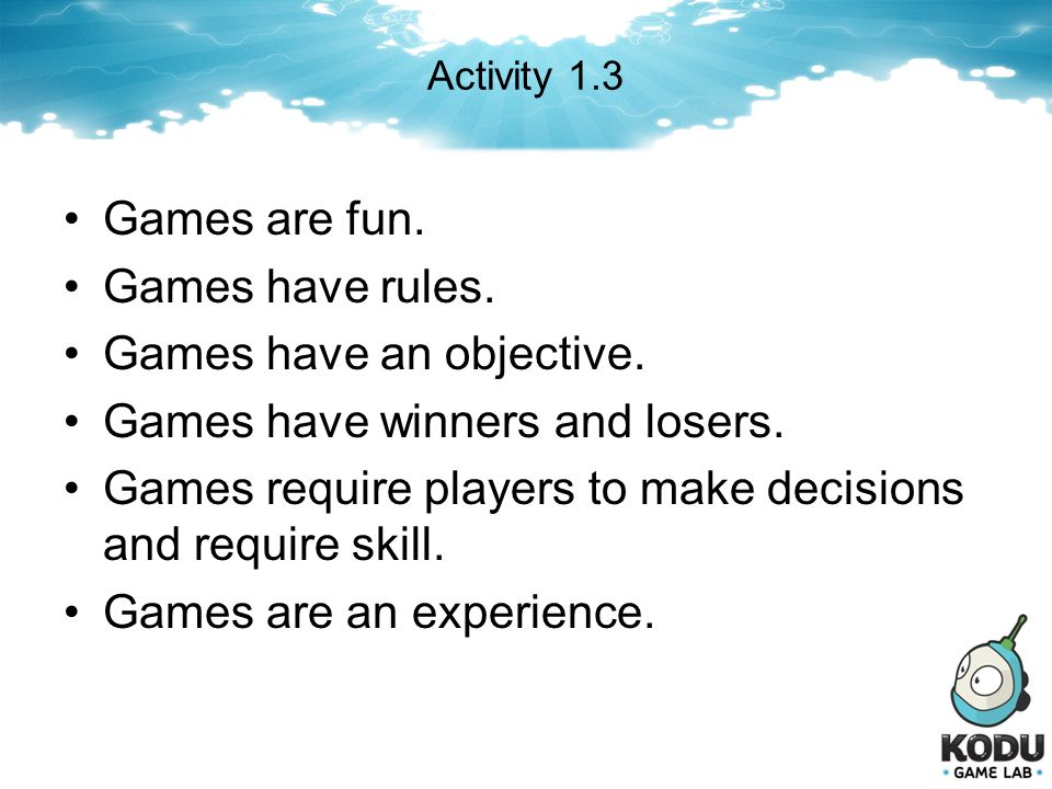 Activity 1.3 Games are fun. Games have rules. Games have an objective. Games have winners and losers. Games require players to make decisions and requ