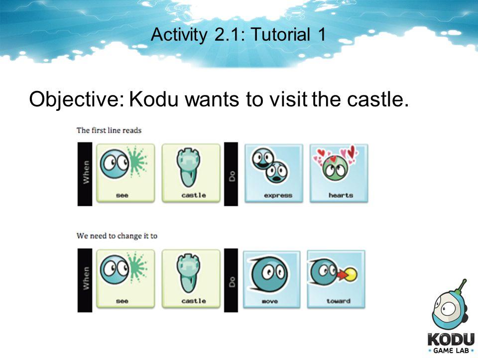 Activity 2.1: Tutorial 1 Objective: Kodu wants to visit the castle.