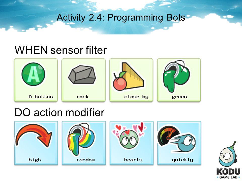 Activity 2.4: Programming Bots WHEN sensor filter DO action modifier