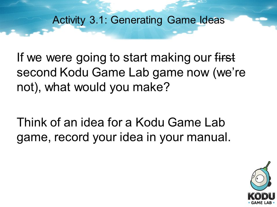 Activity 3.1: Generating Game Ideas If we were going to start making our first second Kodu Game Lab game now (were not), what would you make? Think of