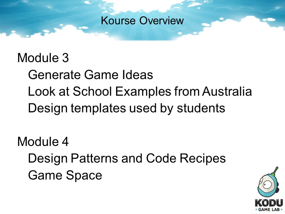 Kourse Overview Module 3 Generate Game Ideas Look at School Examples from Australia Design templates used by students Module 4 Design Patterns and Cod