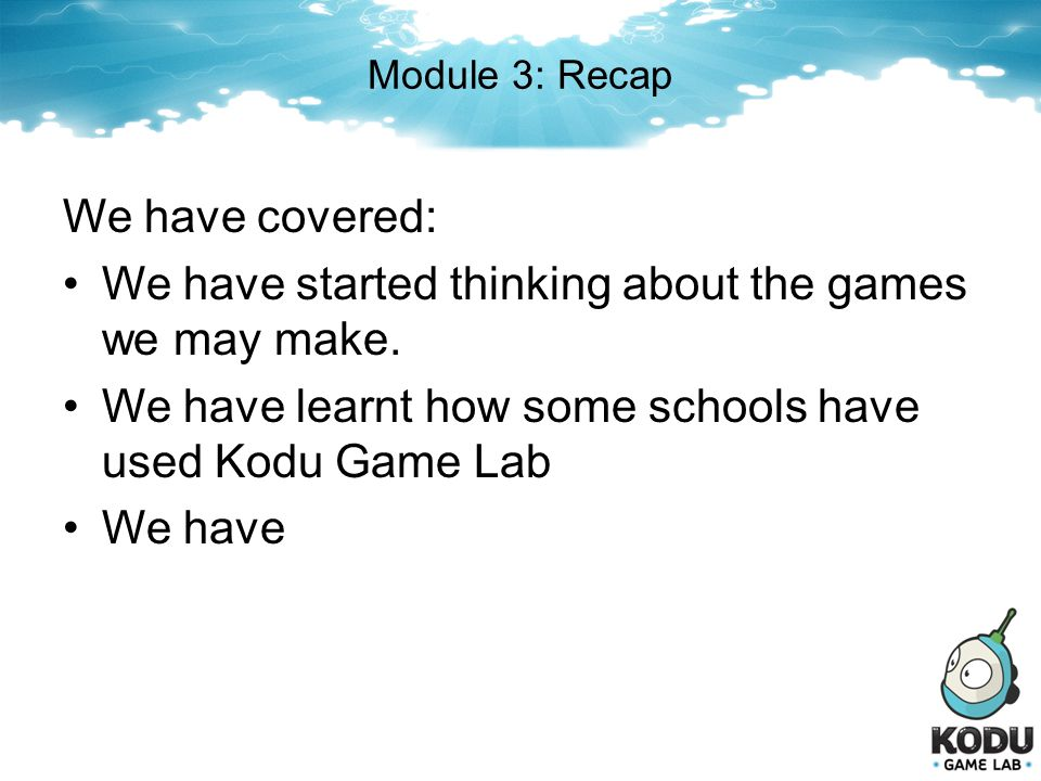 Module 3: Recap We have covered: We have started thinking about the games we may make. We have learnt how some schools have used Kodu Game Lab We have