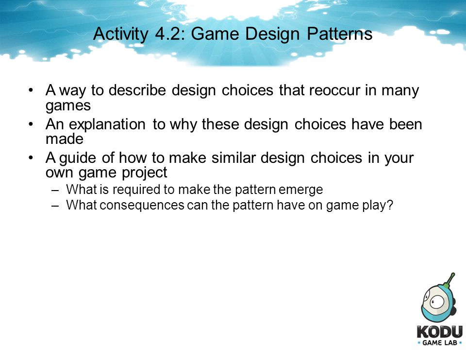 Activity 4.2: Game Design Patterns A way to describe design choices that reoccur in many games An explanation to why these design choices have been ma