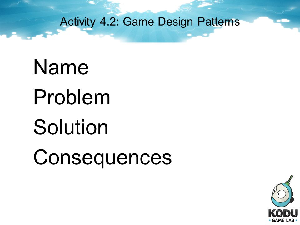 Activity 4.2: Game Design Patterns Name Problem Solution Consequences