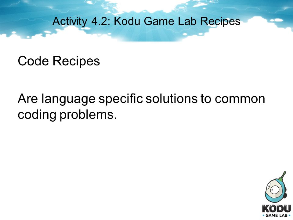 Activity 4.2: Kodu Game Lab Recipes Code Recipes Are language specific solutions to common coding problems.