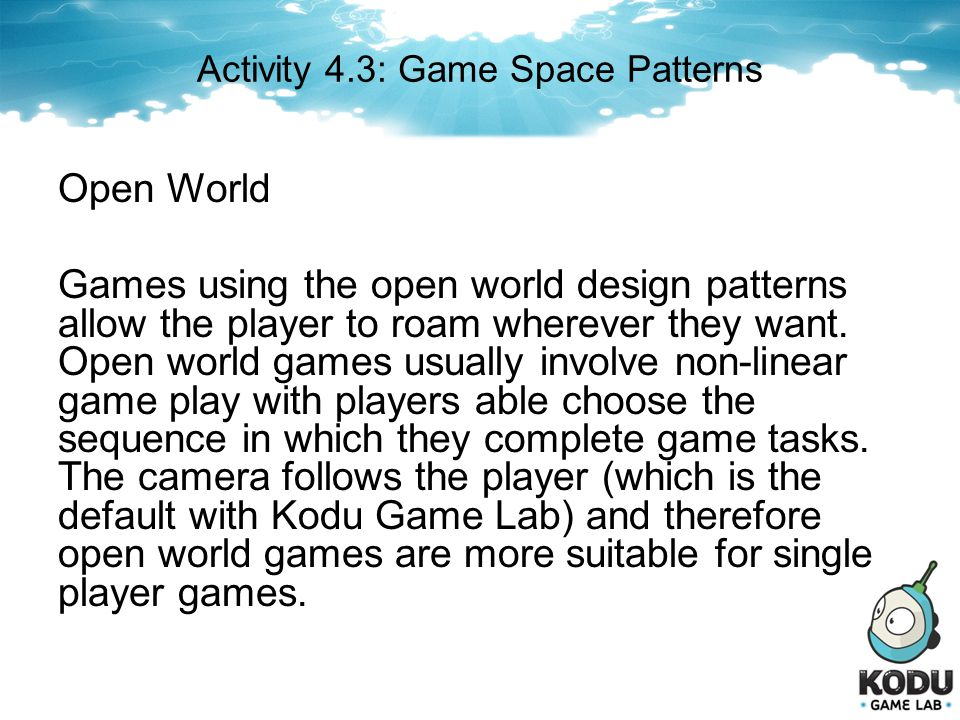 Activity 4.3: Game Space Patterns Open World Games using the open world design patterns allow the player to roam wherever they want. Open world games