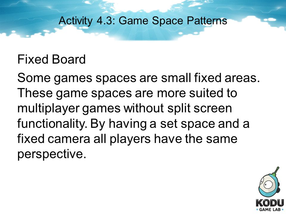 Fixed Board Some games spaces are small fixed areas. These game spaces are more suited to multiplayer games without split screen functionality. By hav