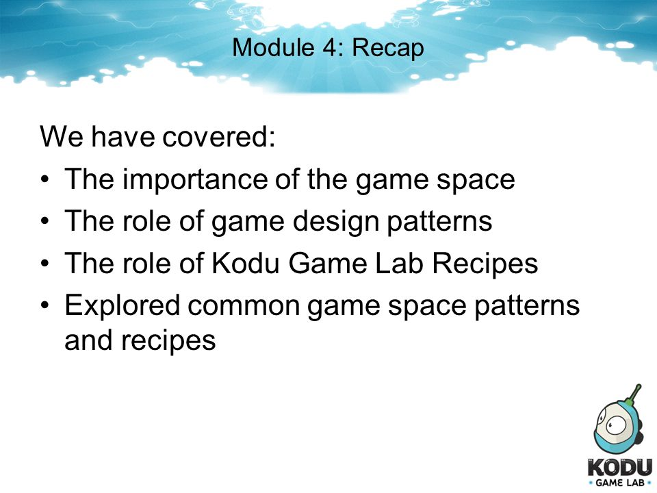 Module 4: Recap We have covered: The importance of the game space The role of game design patterns The role of Kodu Game Lab Recipes Explored common g