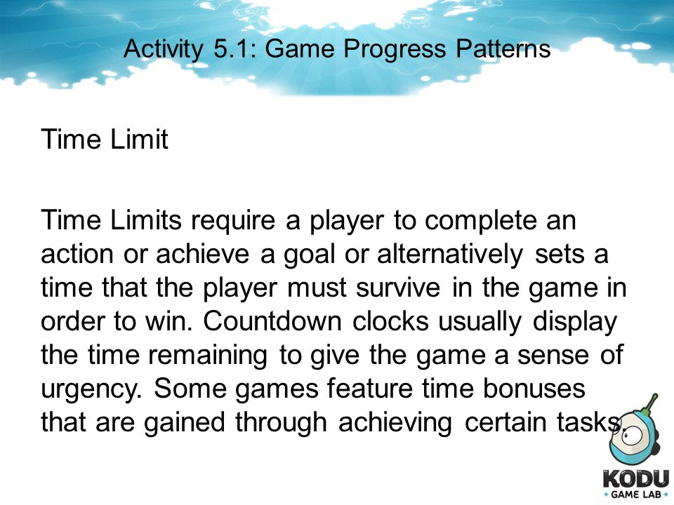 Activity 5.1: Game Progress Patterns Time Limit Time Limits require a player to complete an action or achieve a goal or alternatively sets a time that