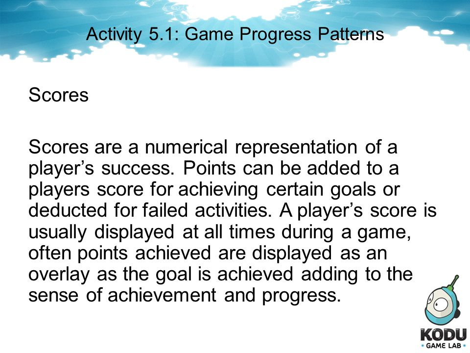 Scores Scores are a numerical representation of a players success. Points can be added to a players score for achieving certain goals or deducted for