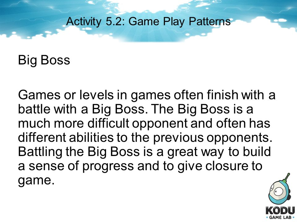 Big Boss Games or levels in games often finish with a battle with a Big Boss. The Big Boss is a much more difficult opponent and often has different a