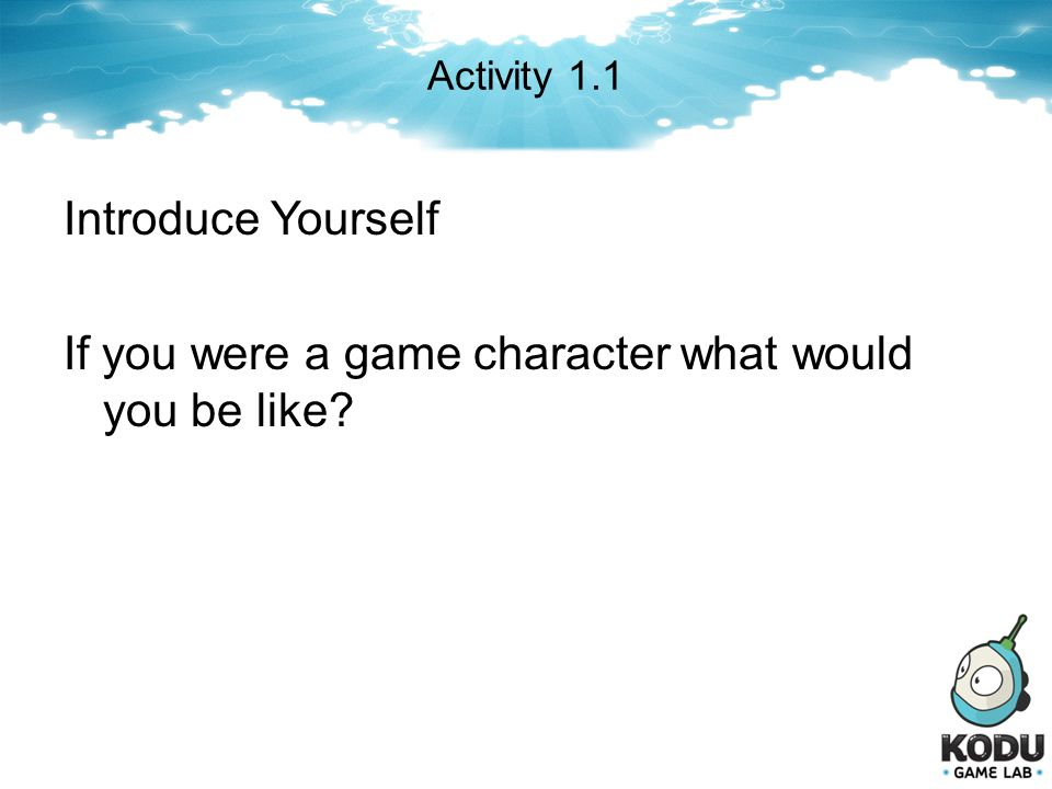 Activity 1.1 Introduce Yourself If you were a game character what would you be like?
