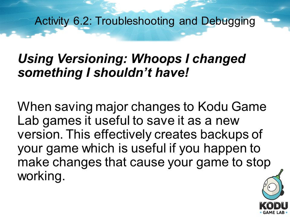 Activity 6.2: Troubleshooting and Debugging Using Versioning: Whoops I changed something I shouldnt have! When saving major changes to Kodu Game Lab g
