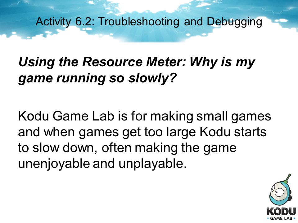 Activity 6.2: Troubleshooting and Debugging Using the Resource Meter: Why is my game running so slowly? Kodu Game Lab is for making small games and wh