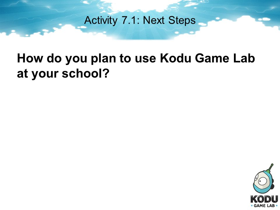 Activity 7.1: Next Steps How do you plan to use Kodu Game Lab at your school?