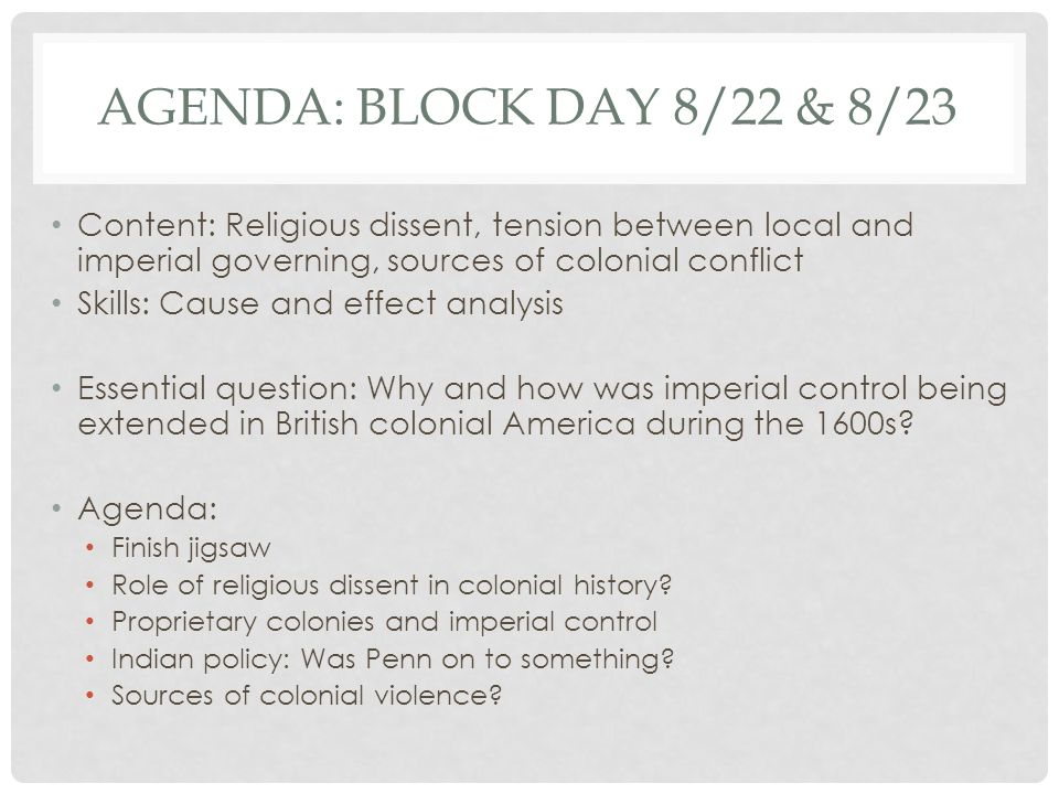 AGENDA: BLOCK DAY 8/22 & 8/23 Content: Religious dissent, tension between local and imperial governing, sources of colonial conflict Skills: Cause and effect analysis Essential question: Why and how was imperial control being extended in British colonial America during the 1600s.