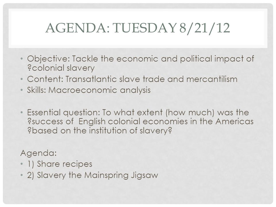 AGENDA: TUESDAY 8/21/12 Objective: Tackle the economic and political impact of ?colonial slavery Content: Transatlantic slave trade and mercantilism Skills: Macroeconomic analysis Essential question: To what extent (how much) was the ?success of English colonial economies in the Americas ?based on the institution of slavery.