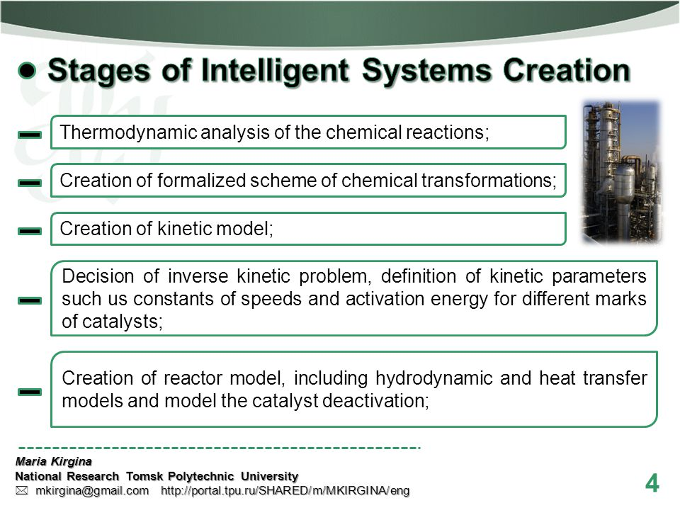 4 Maria Kirgina National Research Tomsk Polytechnic University mkirgina@gmail.com http://portal.tpu.ru/SHARED/m/MKIRGINA/eng mkirgina@gmail.com http://portal.tpu.ru/SHARED/m/MKIRGINA/eng Decision of inverse kinetic problem, definition of kinetic parameters such us constants of speeds and activation energy for different marks of catalysts; Creation of kinetic model; Creation of formalized scheme of chemical transformations; Thermodynamic analysis of the chemical reactions; Creation of reactor model, including hydrodynamic and heat transfer models and model the catalyst deactivation;