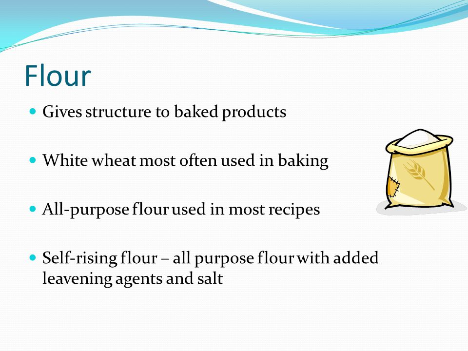 Flour Gives structure to baked products White wheat most often used in baking All-purpose flour used in most recipes Self-rising flour – all purpose f