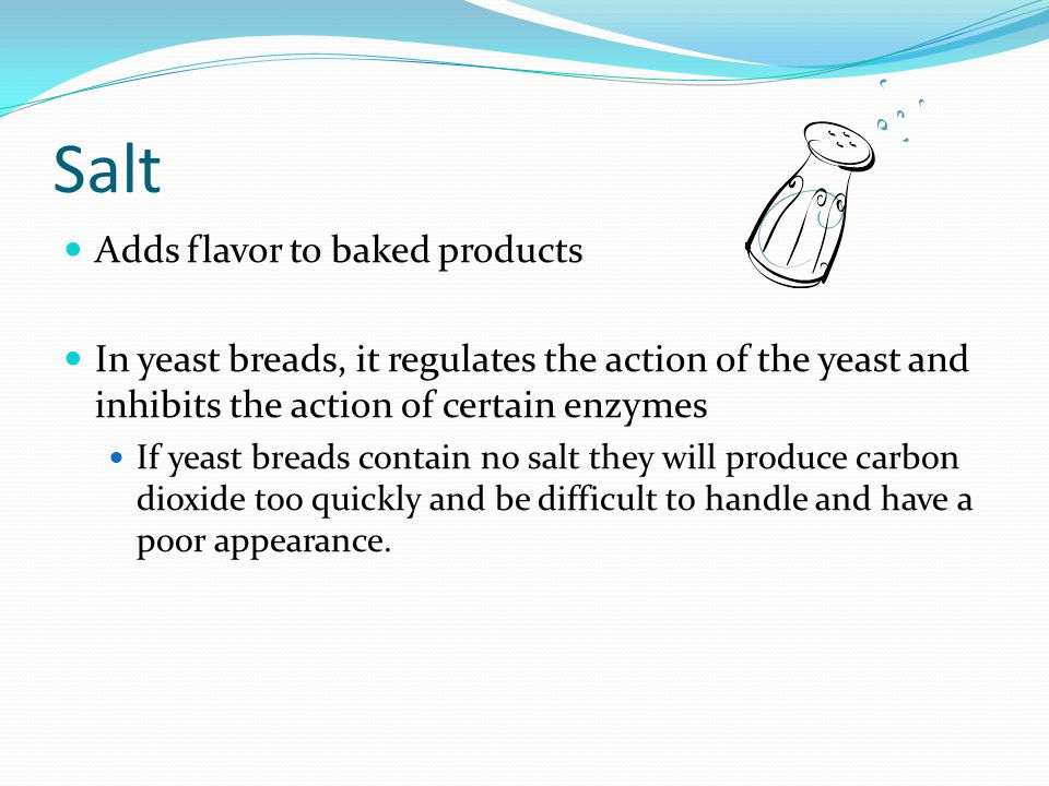 Salt Adds flavor to baked products In yeast breads, it regulates the action of the yeast and inhibits the action of certain enzymes If yeast breads co