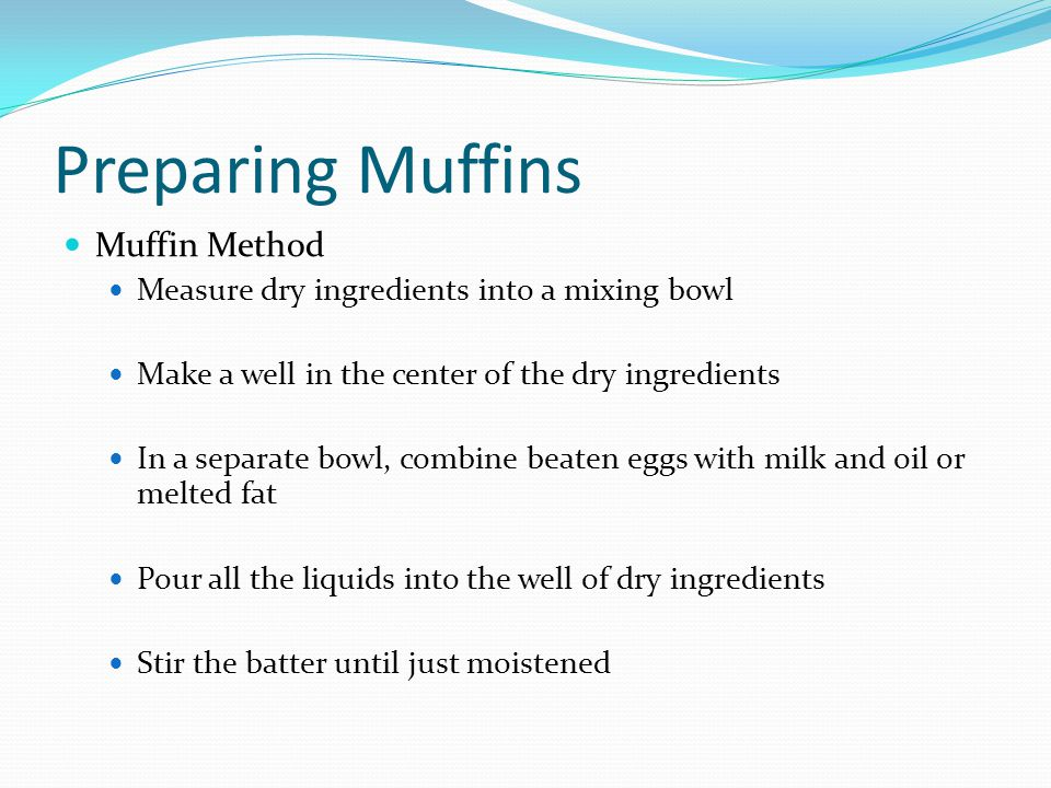 Preparing Muffins Muffin Method Measure dry ingredients into a mixing bowl Make a well in the center of the dry ingredients In a separate bowl, combin