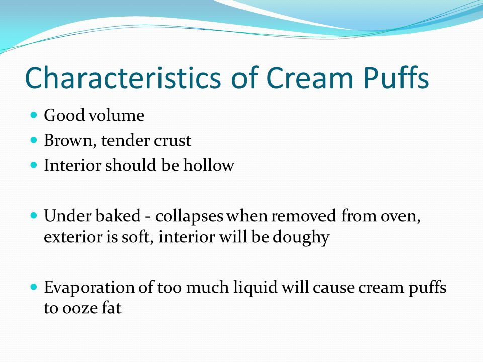 Characteristics of Cream Puffs Good volume Brown, tender crust Interior should be hollow Under baked - collapses when removed from oven, exterior is s