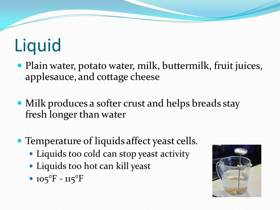 Liquid Plain water, potato water, milk, buttermilk, fruit juices, applesauce, and cottage cheese Milk produces a softer crust and helps breads stay fr
