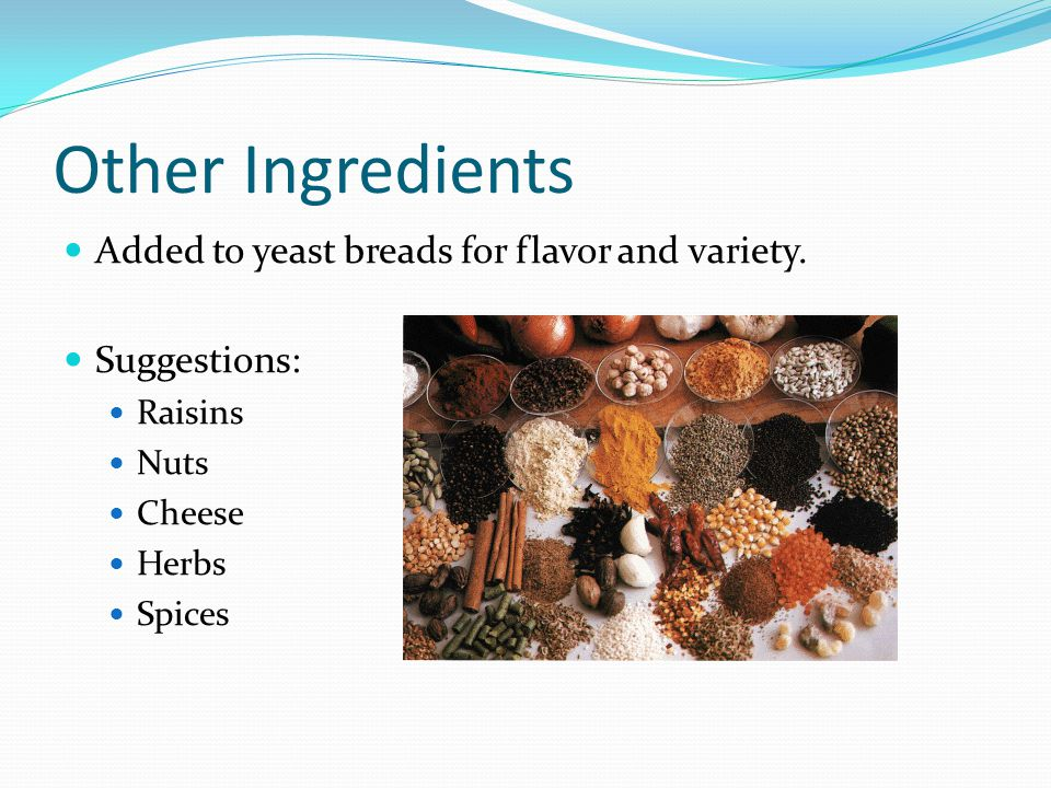 Other Ingredients Added to yeast breads for flavor and variety. Suggestions: Raisins Nuts Cheese Herbs Spices